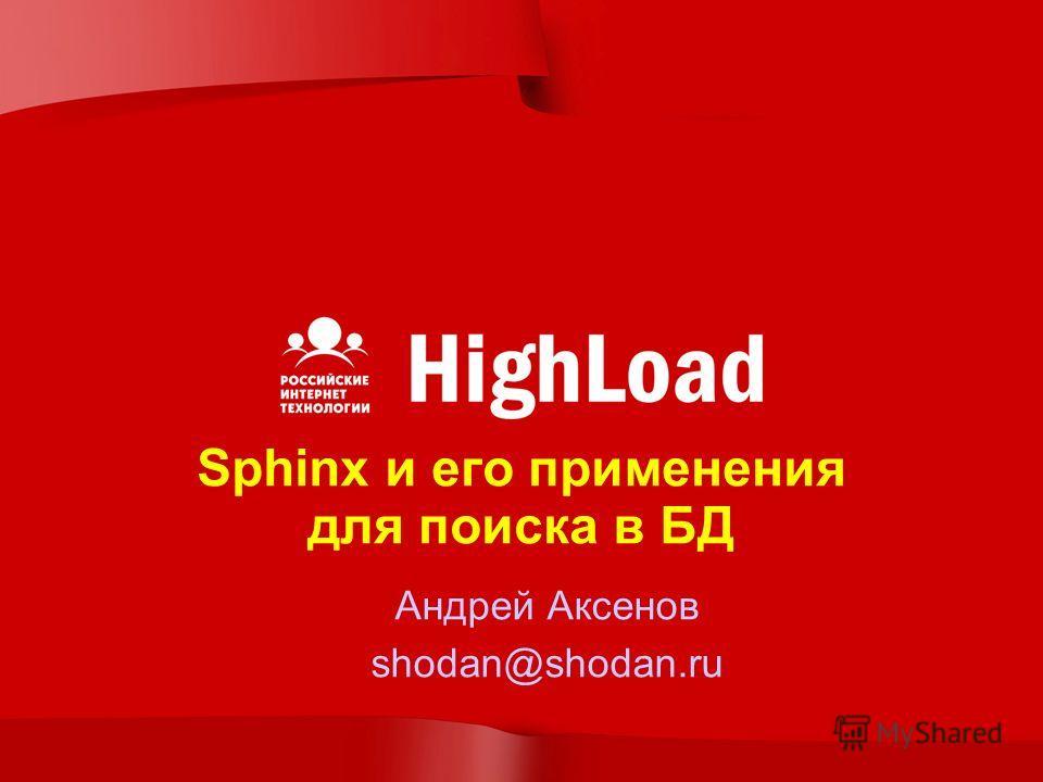 Sphinx и его применения для поиска в БД Андрей Аксенов shodan@shodan.ru