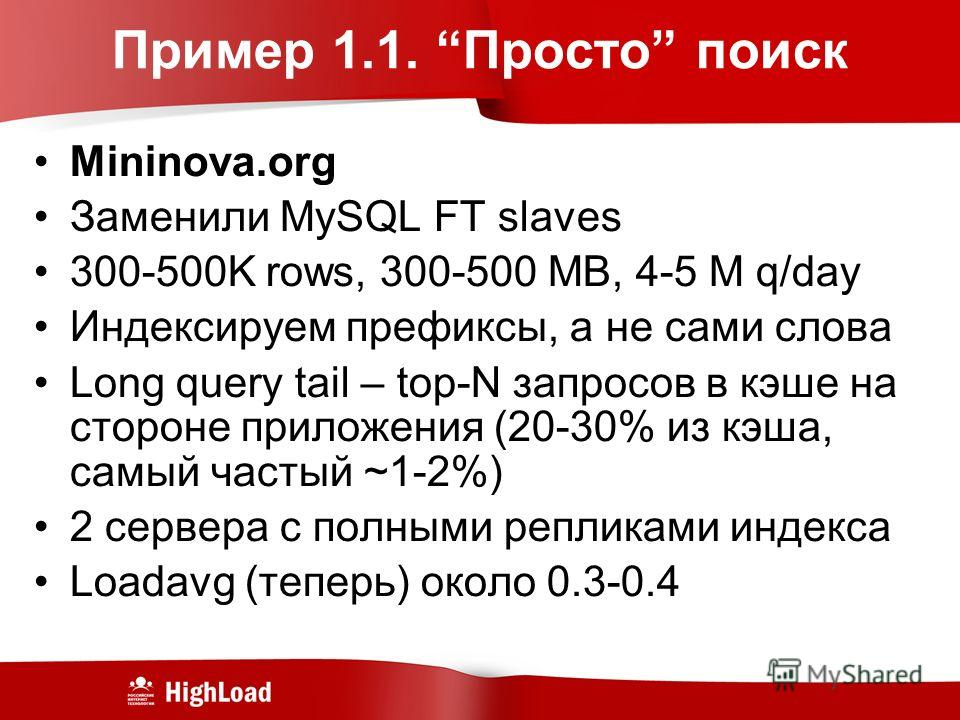 Пример 1.1. Просто поиск Mininova.org Заменили MySQL FT slaves 300-500K rows, 300-500 MB, 4-5 M q/day Индексируем префиксы, а не сами слова Long query tail – top-N запросов в кэше на стороне приложения (20-30% из кэша, самый частый ~1-2%) 2 сервера с