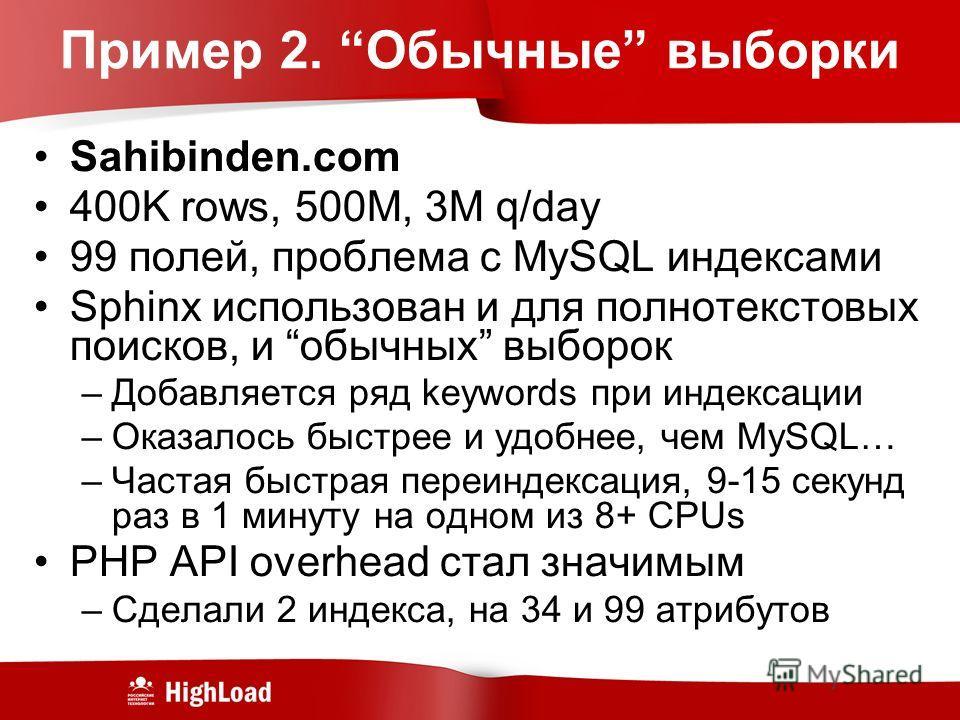 Пример 2. Обычные выборки Sahibinden.com 400K rows, 500M, 3M q/day 99 полей, проблема с MySQL индексами Sphinx использован и для полнотекстовых поисков, и обычных выборок –Добавляется ряд keywords при индексации –Оказалось быстрее и удобнее, чем MySQ