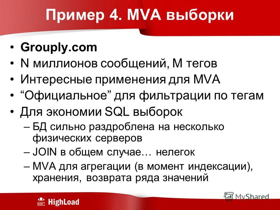 Пример 4. MVA выборки Grouply.com N миллионов сообщений, M тегов Интересные применения для MVA Официальное для фильтрации по тегам Для экономии SQL выборок –БД сильно раздроблена на несколько физических серверов –JOIN в общем случае… нелегок –MVA для