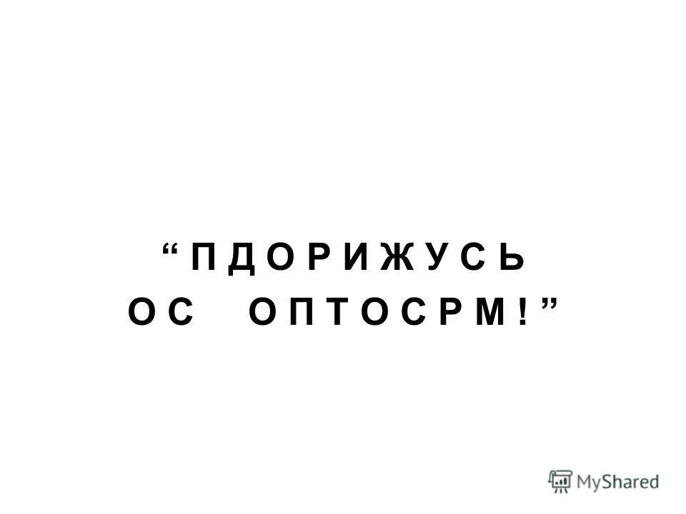 П Д О Р И Ж У С Ь О С О П Т О С Р М !
