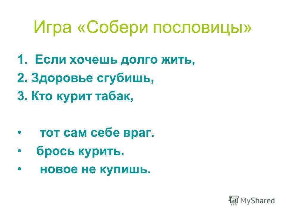 Игра «Собери пословицы» 1. Если хочешь долго жить, 2. Здоровье сгубишь, 3. Кто курит табак, тот сам себе враг. брось курить. новое не купишь.