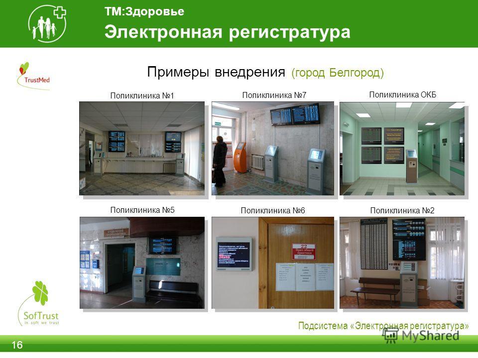 Примеры внедрения (город Белгород) 16 Поликлиника 5 Поликлиника 6 Поликлиника 1 Поликлиника 2 Поликлиника ОКБ Электронная регистратура Подсистема «Электронная регистратура» Поликлиника 7 ТМ:Здоровье