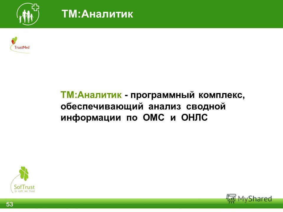 ТМ:Аналитик 53 ТМ:Аналитик - программный комплекс, обеспечивающий анализ сводной информации по ОМС и ОНЛС