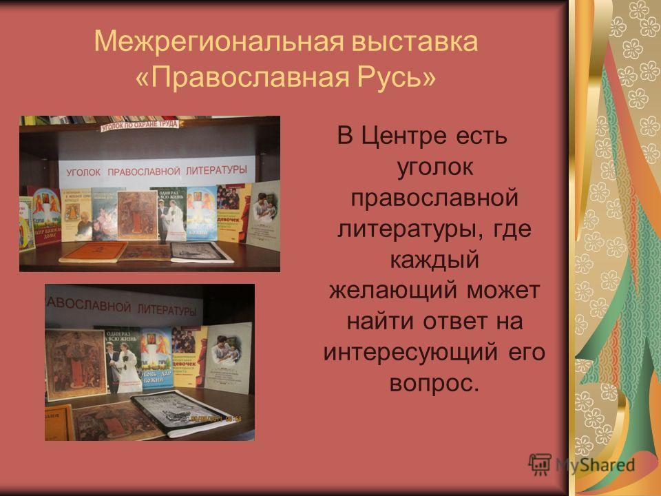 Межрегиональная выставка «Православная Русь» В Центре есть уголок православной литературы, где каждый желающий может найти ответ на интересующий его вопрос.