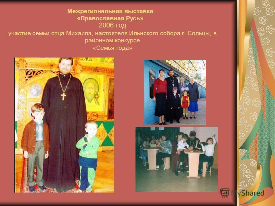 2006 год участие семьи отца Михаила, настоятеля Ильнского собора г. Сольцы, в районном конкурсе «Семья года» Межрегиональная выставка «Православная Русь»