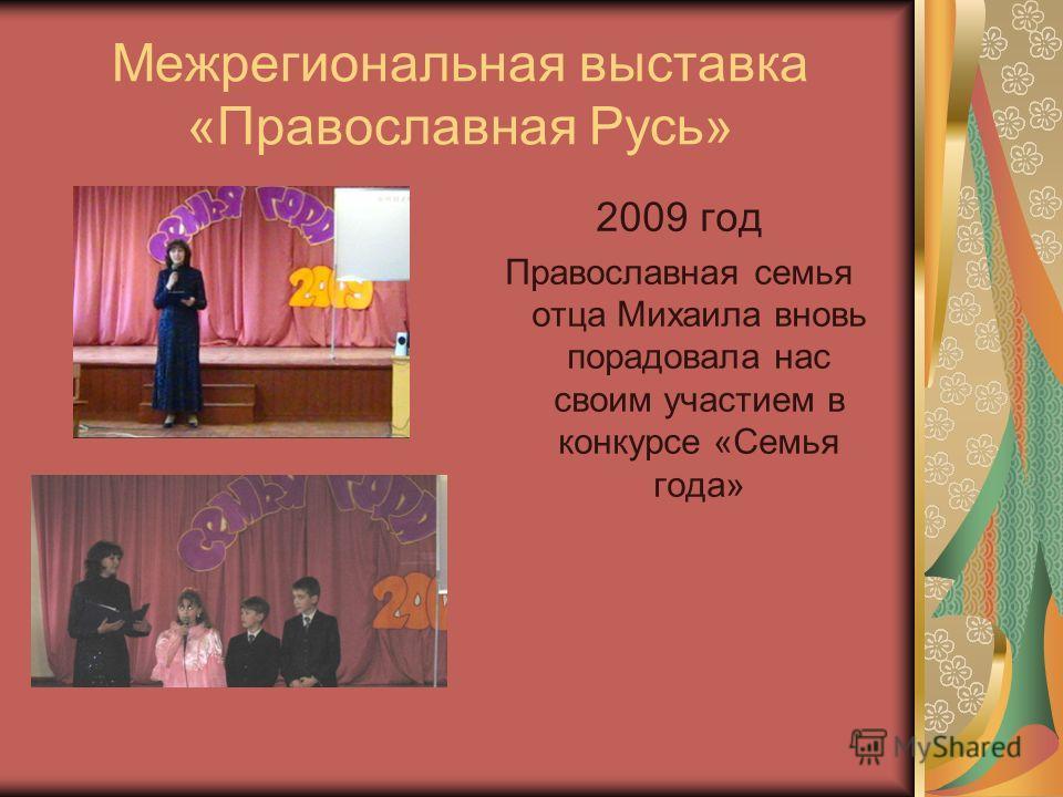Межрегиональная выставка «Православная Русь» 2009 год Православная семья отца Михаила вновь порадовала нас своим участием в конкурсе «Семья года»