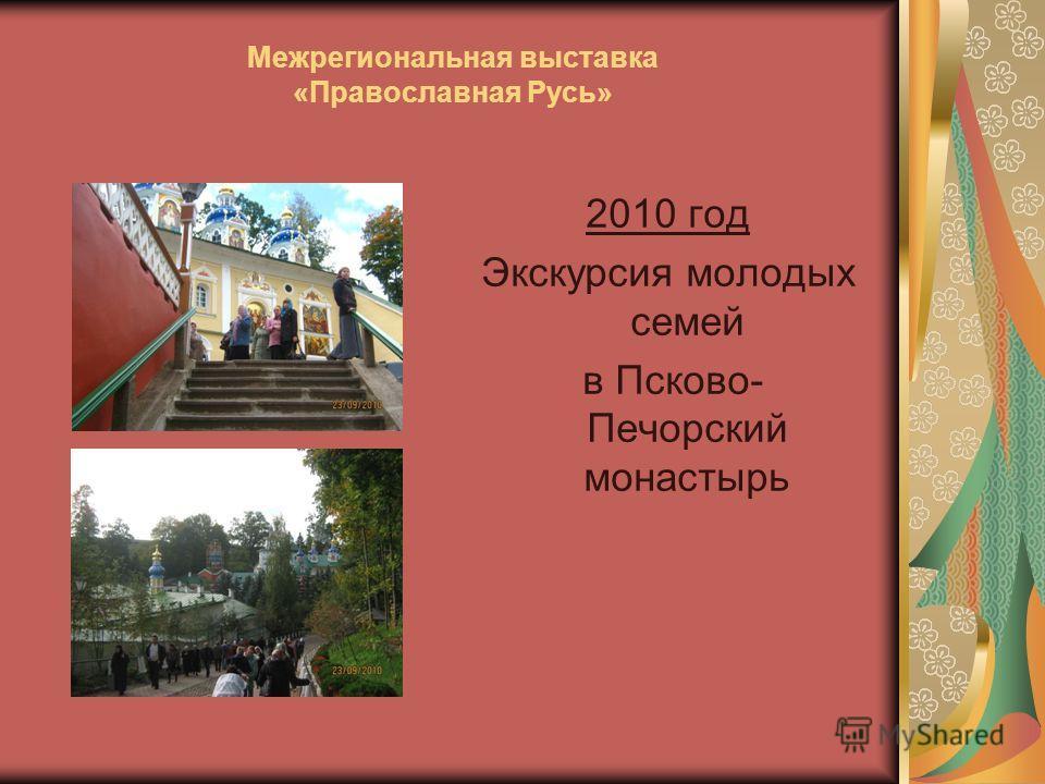 Межрегиональная выставка «Православная Русь» 2010 год Экскурсия молодых семей в Псково- Печорский монастырь