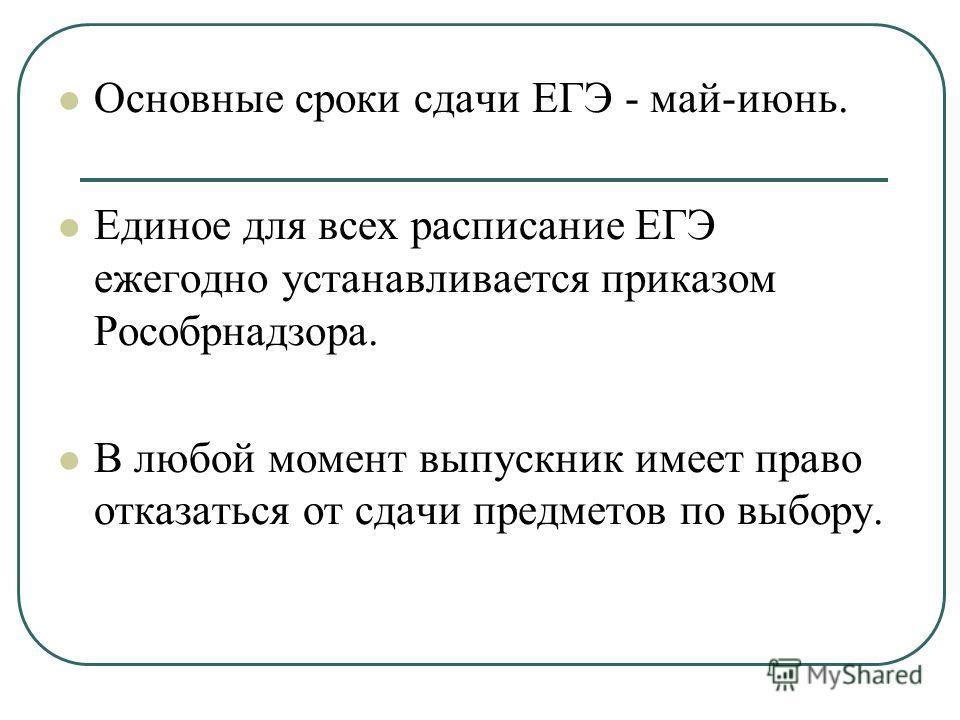 Основные сроки сдачи ЕГЭ - май-июнь. Единое для всех расписание ЕГЭ ежегодно устанавливается приказом Рособрнадзора. В любой момент выпускник имеет право отказаться от сдачи предметов по выбору.