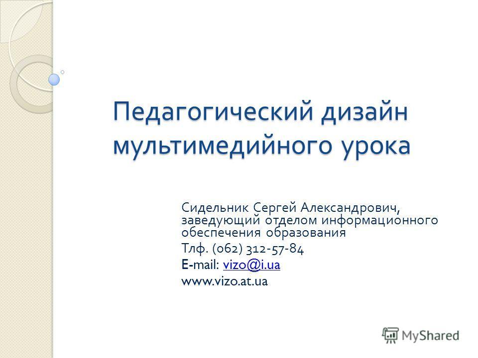 Педагогический дизайн мультимедийного урока Сидельник Сергей Александрович, заведующий отделом информационного обеспечения образования Тлф. (062) 312-57-84 E-mail: vizo@i.uavizo@i.ua www.vizo.at.ua