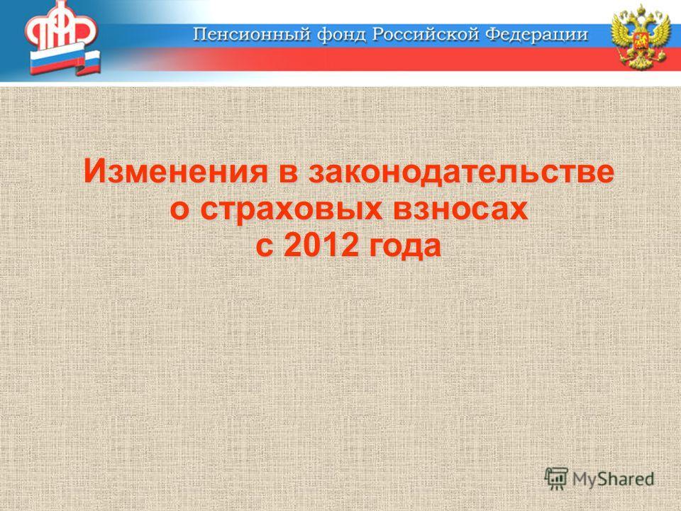 Изменения в законодательстве о страховых взносах с 2012 года