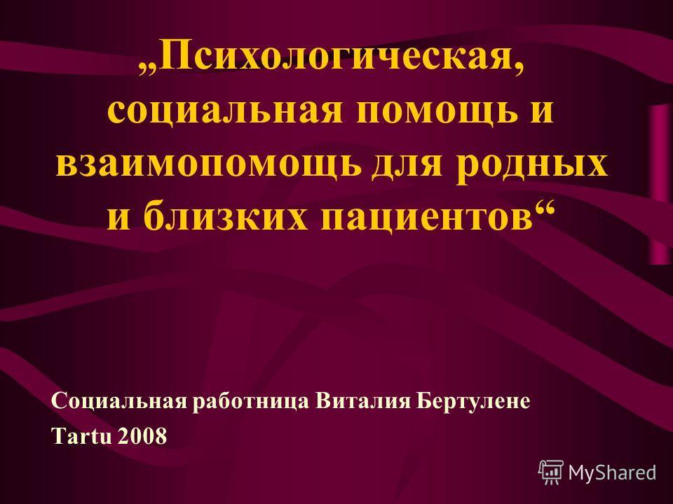 Психологическая, социальная помощь и взаимопомощь для родных и близких пациентов Социальная работница Виталия Бертулене Tartu 2008