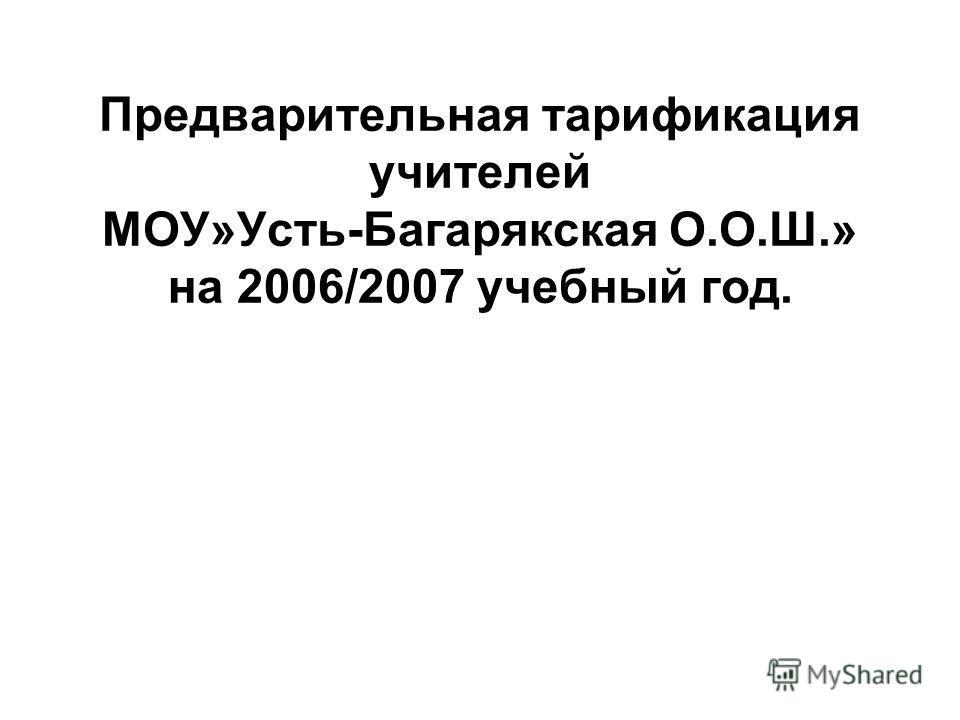 Предварительная тарификация учителей МОУ»Усть-Багарякская О.О.Ш.» на 2006/2007 учебный год.