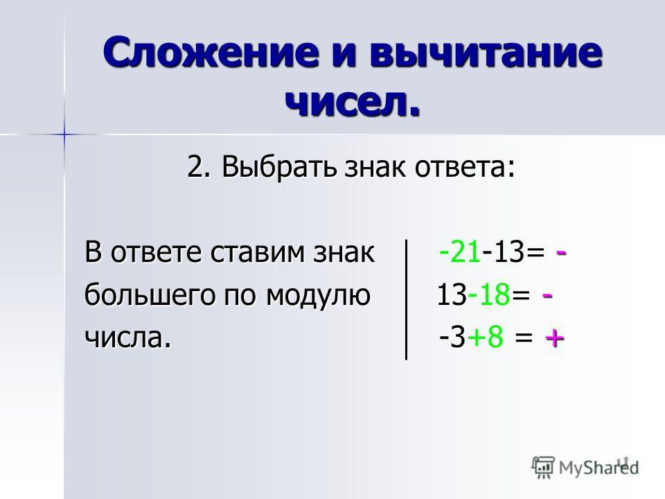 Сложение и вычитание чисел. 2. Выбрать знак ответа: В ответе ставим знак = - В ответе ставим знак -21-13= - большего по модулю 13= - большего по модулю 13-18= - числа. -3 = + числа. -3+8 = +
