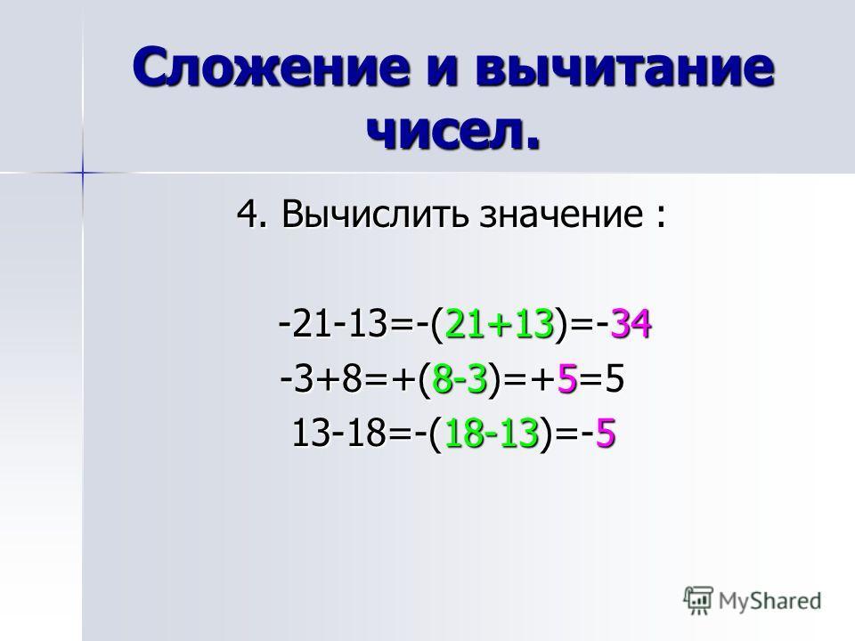 Сложение и вычитание чисел. 4. Вычислить значение : -21-13=-(21+13)=-34 -21-13=-(21+13)=-34 -3+8=+(8-3)=+5=5 13-18=-(18-13)=-5