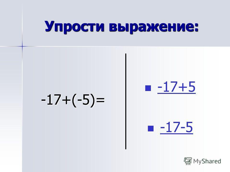 Упрости выражение: -17+(-5)= -17+5 -17+5-17+5 -17-5 -17-5-17-5