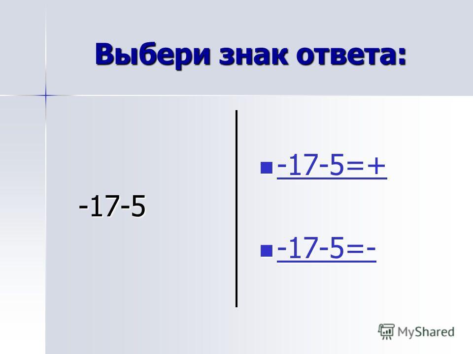 Выбери знак ответа: -17-5 -17-5 -17-5=+ -17-5=+ -17-5=+ -17-5=- -17-5=- -17-5=-
