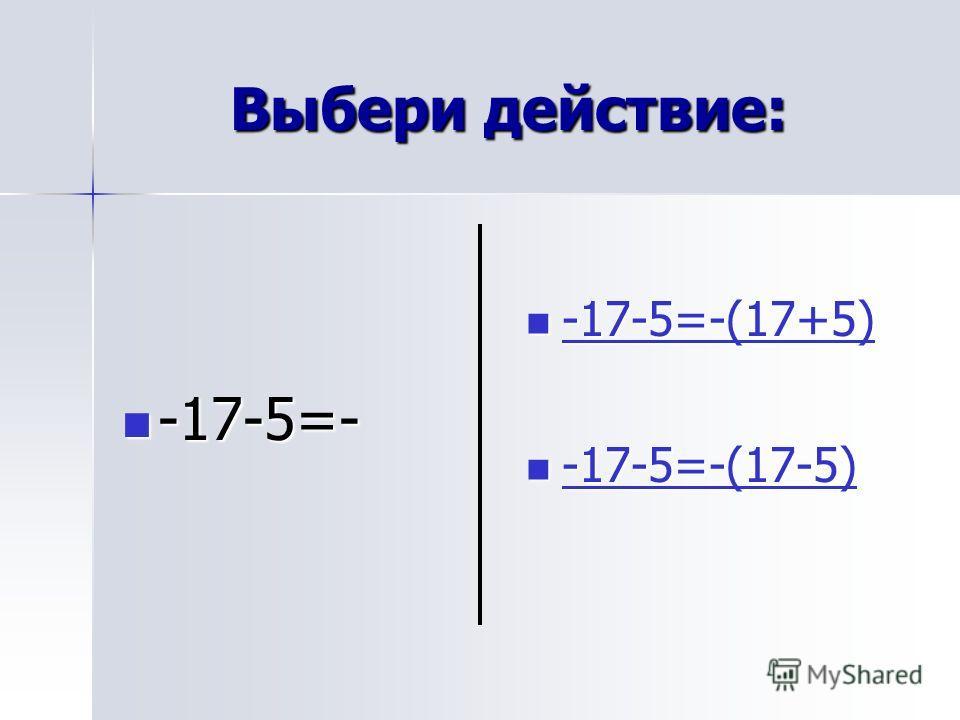 Выбери действие: -17-5=- -17-5=- -17-5=-(17+5) -17-5=-(17+5) -17-5=-(17+5) -17-5=-(17-5) -17-5=-(17-5) -17-5=-(17-5)