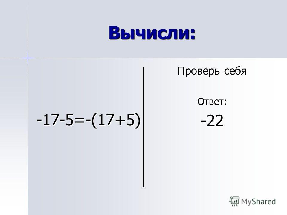 Вычисли: -17-5=-(17+5) Проверь себя Ответ:-22