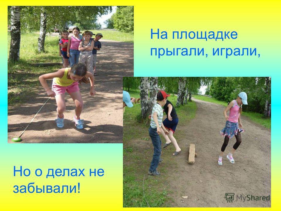 На площадке прыгали, играли, Но о делах не забывали!