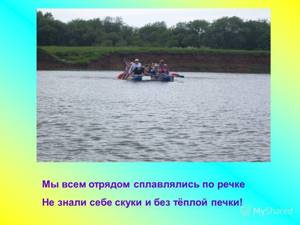 Мы всем отрядом сплавлялись по речке Не знали себе скуки и без тёплой печки!