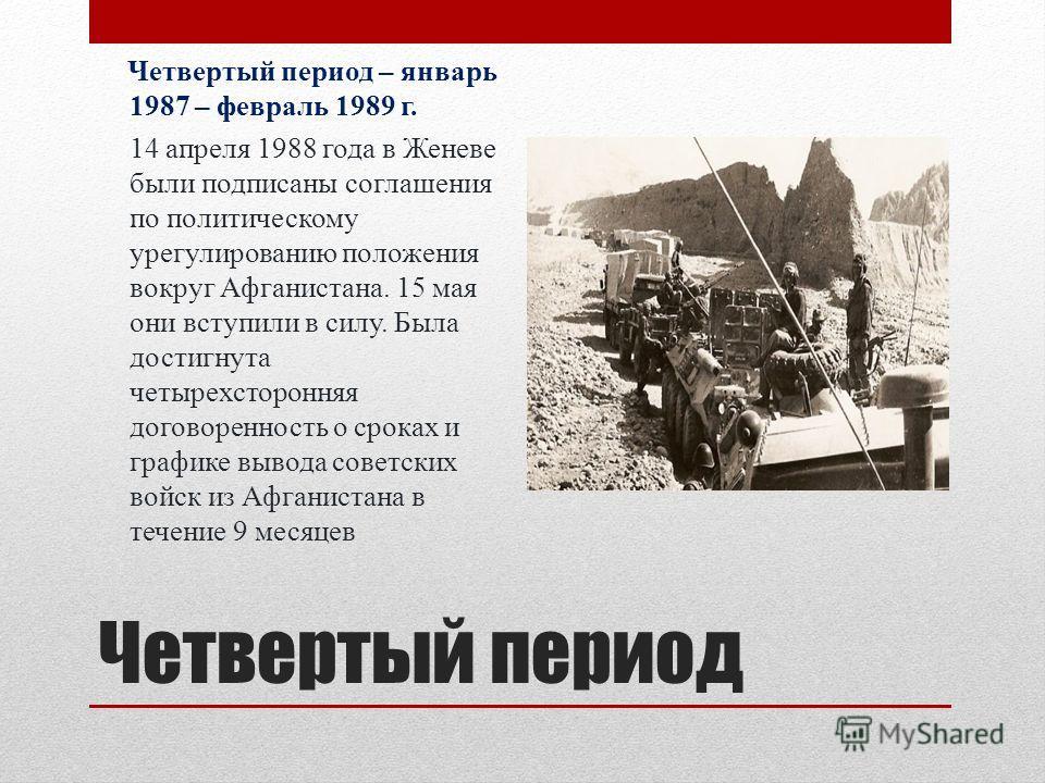 Четвертый период Четвертый период – январь 1987 – февраль 1989 г. 14 апреля 1988 года в Женеве были подписаны соглашения по политическому урегулированию положения вокруг Афганистана. 15 мая они вступили в силу. Была достигнута четырехсторонняя догово