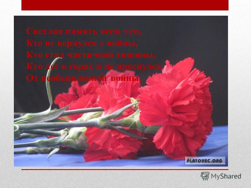 Светлая память всем тем, Кто не вернулся с войны, Кто стал частичкой тишины, Кто лег в горах и не проснулся От необъявленной войны.