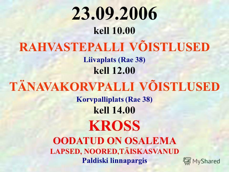 23.09.2006 kell 10.00 RAHVASTEPALLI VÕISTLUSED Liivaplats (Rae 38) kell 12.00 TÄNAVAKORVPALLI VÕISTLUSED Korvpalliplats (Rae 38) kell 14.00 KROSS OODATUD ON OSALEMA LAPSED, NOORED,TÄISKASVANUD Paldiski linnapargis