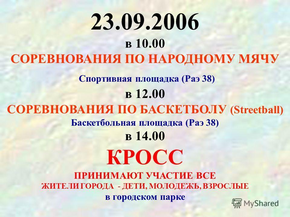 23.09.2006 в 10.00 СОРЕВНОВАНИЯ ПО НАРОДНОМУ МЯЧУ Спортивная площадка (Раэ 38) в 12.00 СОРЕВНОВАНИЯ ПО БАСКЕТБОЛУ (Streetball) Баскетбольная площадка (Раэ 38) в 14.00 КРОСС ПРИНИМАЮТ УЧАСТИЕ ВСЕ ЖИТЕЛИ ГОРОДА - ДЕТИ, МОЛОДЕЖЬ, ВЗРОСЛЫЕ в городском па