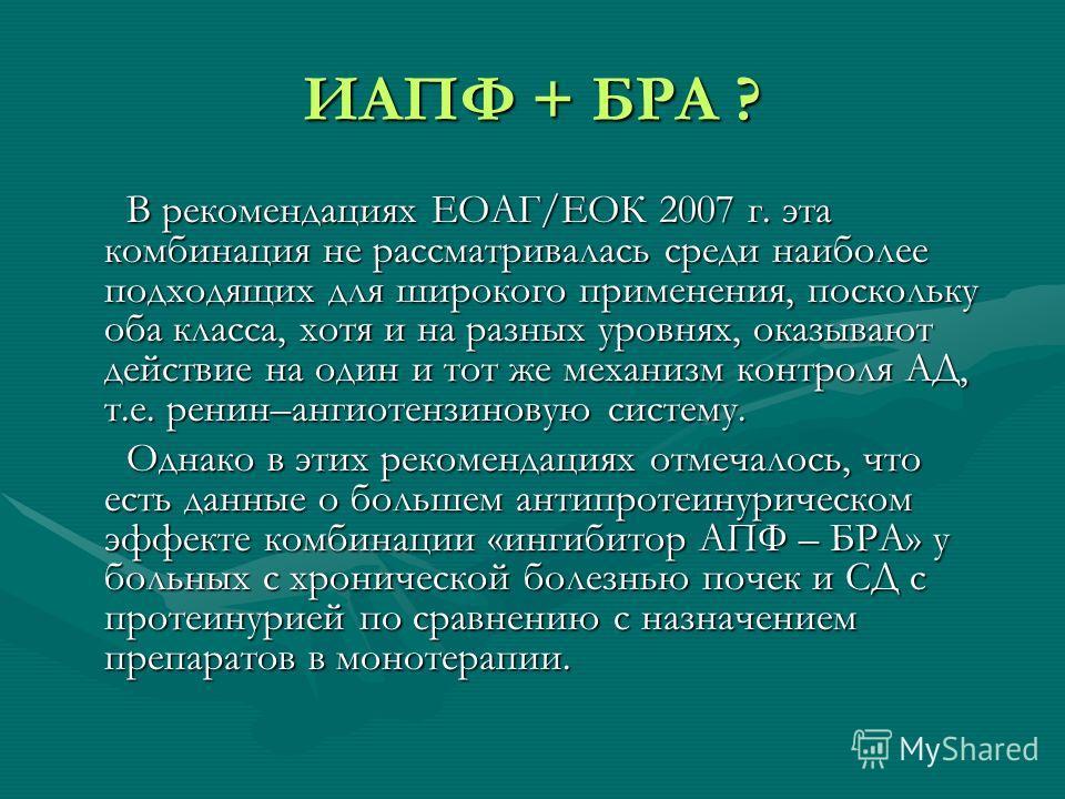 ИАПФ + БРА ? В рекомендациях ЕОАГ/ЕОК 2007 г. эта комбинация не рассматривалась среди наиболее подходящих для широкого применения, поскольку оба класса, хотя и на разных уровнях, оказывают действие на один и тот же механизм контроля АД, т.е. ренин–ан