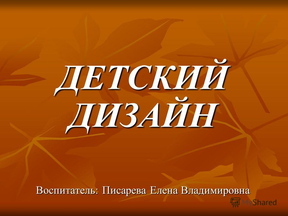 ДЕТСКИЙ ДИЗАЙН Воспитатель: Писарева Елена Владимировна