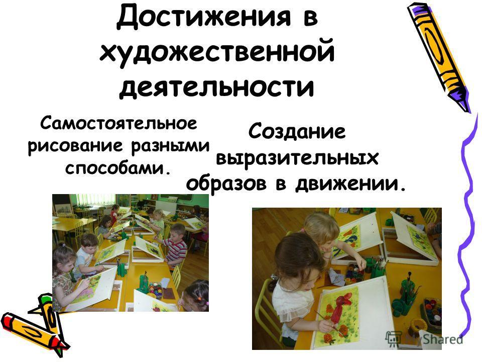 Достижения в художественной деятельности Самостоятельное рисование разными способами. Создание выразительных образов в движении.