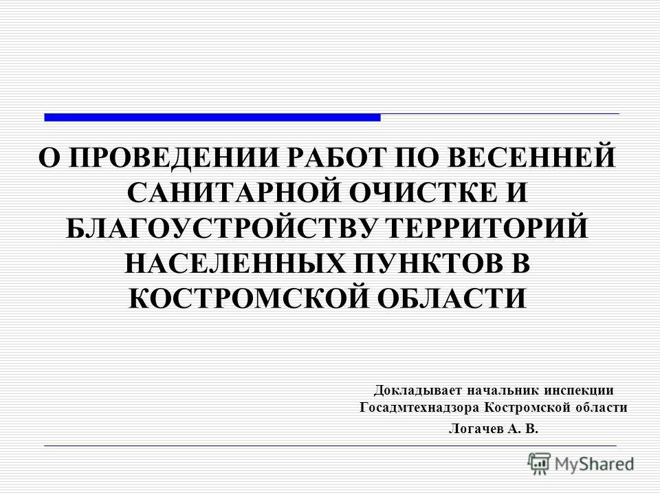 О ПРОВЕДЕНИИ РАБОТ ПО ВЕСЕННЕЙ САНИТАРНОЙ ОЧИСТКЕ И БЛАГОУСТРОЙСТВУ ТЕРРИТОРИЙ НАСЕЛЕННЫХ ПУНКТОВ В КОСТРОМСКОЙ ОБЛАСТИ Докладывает начальник инспекции Госадмтехнадзора Костромской области Логачев А. В.