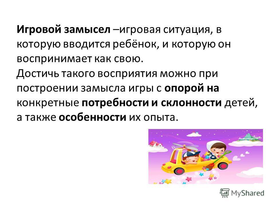 Игровой замысел –игровая ситуация, в которую вводится ребёнок, и которую он воспринимает как свою. Достичь такого восприятия можно при построении замысла игры с опорой на конкретные потребности и склонности детей, а также особенности их опыта.