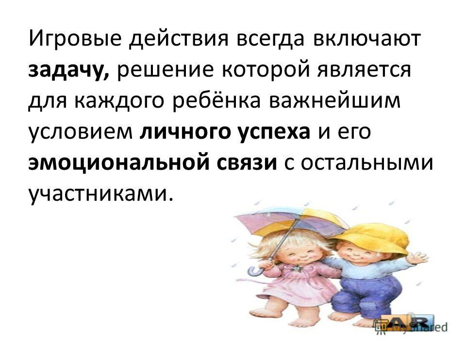 Игровые действия всегда включают задачу, решение которой является для каждого ребёнка важнейшим условием личного успеха и его эмоциональной связи с остальными участниками.