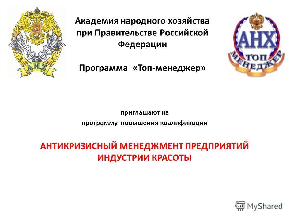 Академия народного хозяйства при Правительстве Российской Федерации Программа «Топ-менеджер» приглашают на программу повышения квалификации АНТИКРИЗИСНЫЙ МЕНЕДЖМЕНТ ПРЕДПРИЯТИЙ ИНДУСТРИИ КРАСОТЫ