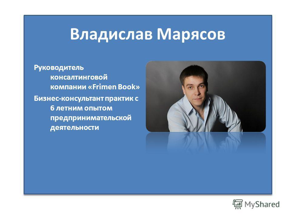 Владислав Марясов Руководитель консалтинговой компании «Frimen Book» Бизнес-консультант практик с 6 летним опытом предпринимательской деятельности