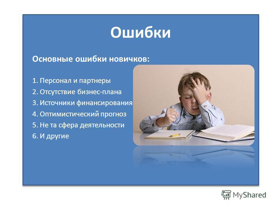Ошибки Основные ошибки новичков: 1. Персонал и партнеры 2. Отсутствие бизнес-плана 3. Источники финансирования 4. Оптимистический прогноз 5. Не та сфера деятельности 6. И другие