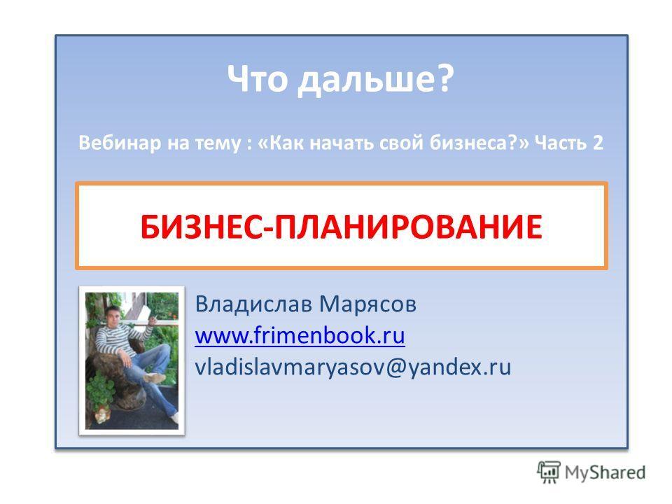 Что дальше? Вебинар на тему : «Как начать свой бизнеса?» Часть 2 БИЗНЕС-ПЛАНИРОВАНИЕ Владислав Марясов www.frimenbook.ru vladislavmaryasov@yandex.ru