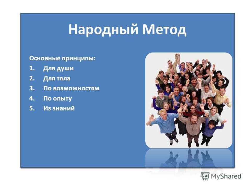 Народный Метод Основные принципы: 1.Для души 2.Для тела 3.По возможностям 4.По опыту 5.Из знаний