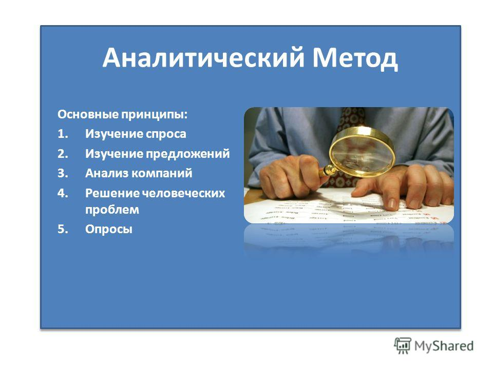 Аналитический Метод Основные принципы: 1.Изучение спроса 2.Изучение предложений 3.Анализ компаний 4.Решение человеческих проблем 5.Опросы