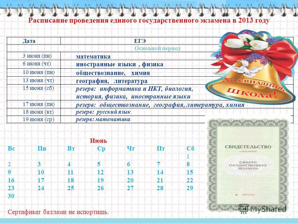 Расписание проведения единого государственного экзамена в 2013 году Июнь ВсПнВтСрЧтПтСб 1 2345678 9101112131415 16171819202122 23242526272829 30 Сертификат баллами не испортишь. Дата ЕГЭ Основной период 3 июня (пн) математика 6 июня (чт) иностранные