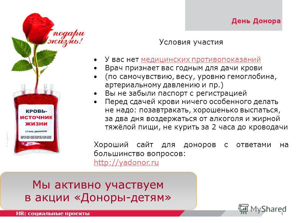 День Донора Мы активно участвуем в акции «Доноры-детям» 1 HR: социальные проекты Условия участия У вас нет медицинских противопоказаниймедицинских противопоказаний Врач признает вас годным для дачи крови (по самочувствию, весу, уровню гемоглобина, ар