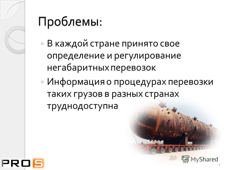 Проблемы : В каждой стране принято свое определение и регулирование негабаритных перевозок Информация о процедурах перевозки таких грузов в разных странах труднодоступна 4