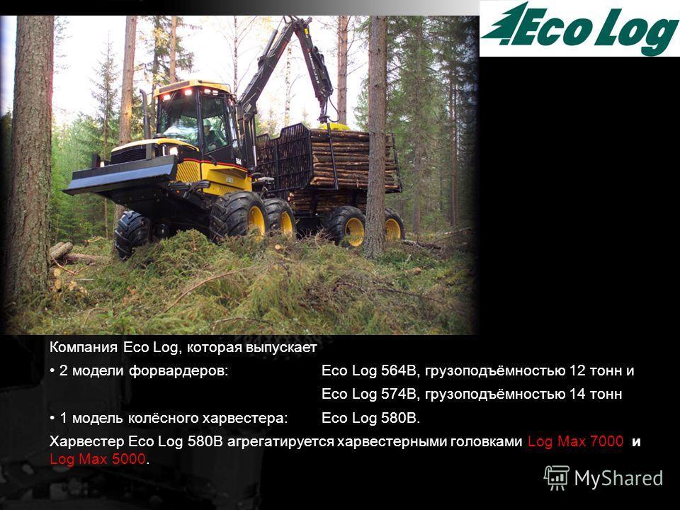 Компания Eco Log, которая выпускает 2 модели форвардеров: Eco Log 564B, грузоподъёмностью 12 тонн и Eco Log 574B, грузоподъёмностью 14 тонн 1 модель колёсного харвестера: Eco Log 580B. Харвестер Eco Log 580B агрегатируется харвестерными головками Log