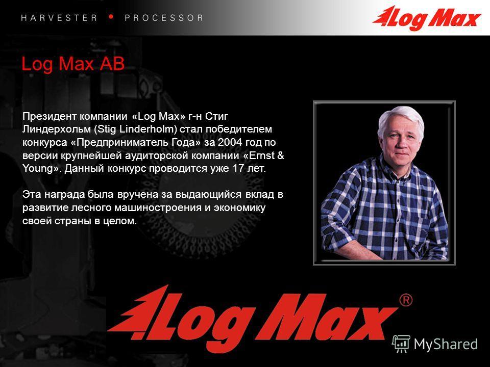 Log Max AB Президент компании «Log Max» г-н Стиг Линдерхольм (Stig Linderholm) стал победителем конкурса «Предприниматель Года» за 2004 год по версии крупнейшей аудиторской компании «Ernst & Young». Данный конкурс проводится уже 17 лет. Эта награда б