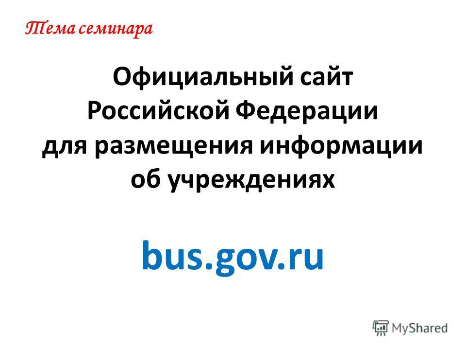 Официальный сайт Российской Федерации для размещения информации об учреждениях bus.gov.ru Тема семинара