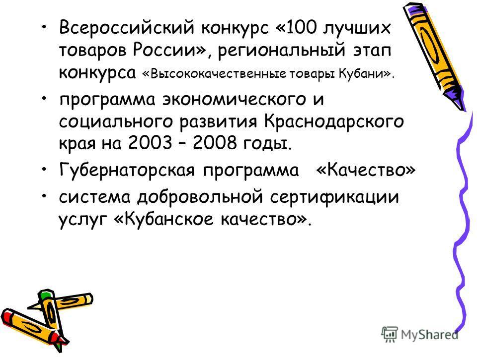 Всероссийский конкурс «100 лучших товаров России», региональный этап конкурса «Высококачественные товары Кубани». программа экономического и социального развития Краснодарского края на 2003 – 2008 годы. Губернаторская программа «Качество» система доб