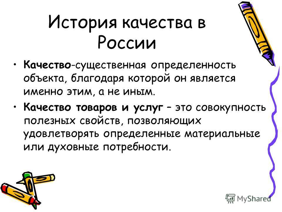 История качества в России Качество-существенная определенность объекта, благодаря которой он является именно этим, а не иным. Качество товаров и услуг – это совокупность полезных свойств, позволяющих удовлетворять определенные материальные или духовн