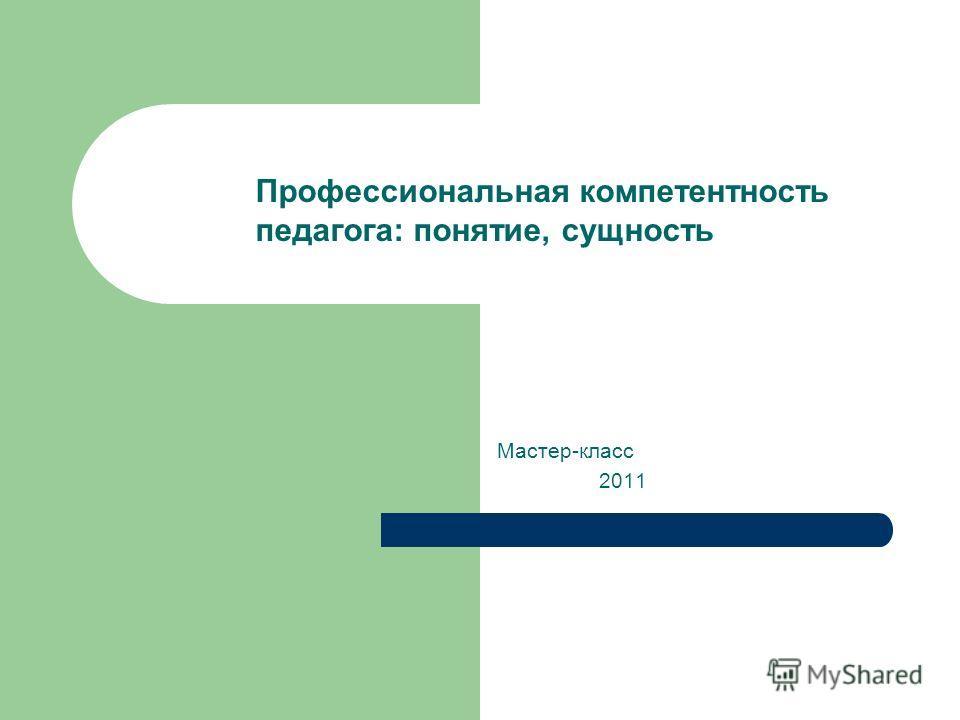 Мастер-класс 2011 Профессиональная компетентность педагога: понятие, сущность
